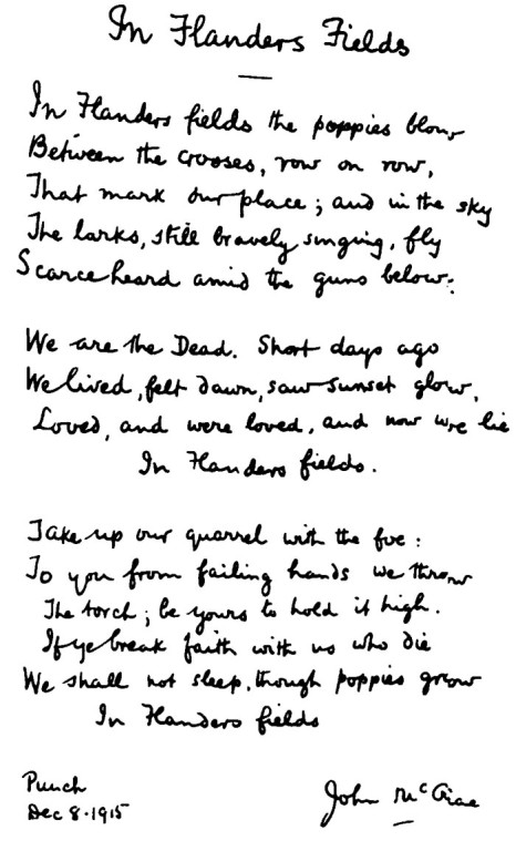 In Flanders fields the poppies blow Between the crosses, row on row, That mark our place; and in the sky The larks, still bravely singing, fly Scarce heard amid the guns below.  We are the Dead. Short days ago We lived, felt dawn, saw sunset glow, Loved, and were loved, and now we lie In Flanders fields.  Take up our quarrel with the foe: To you from failing hands we throw The torch; be yours to hold it high. If ye break faith with us who die We shall not sleep, though poppies grow In Flanders fields.